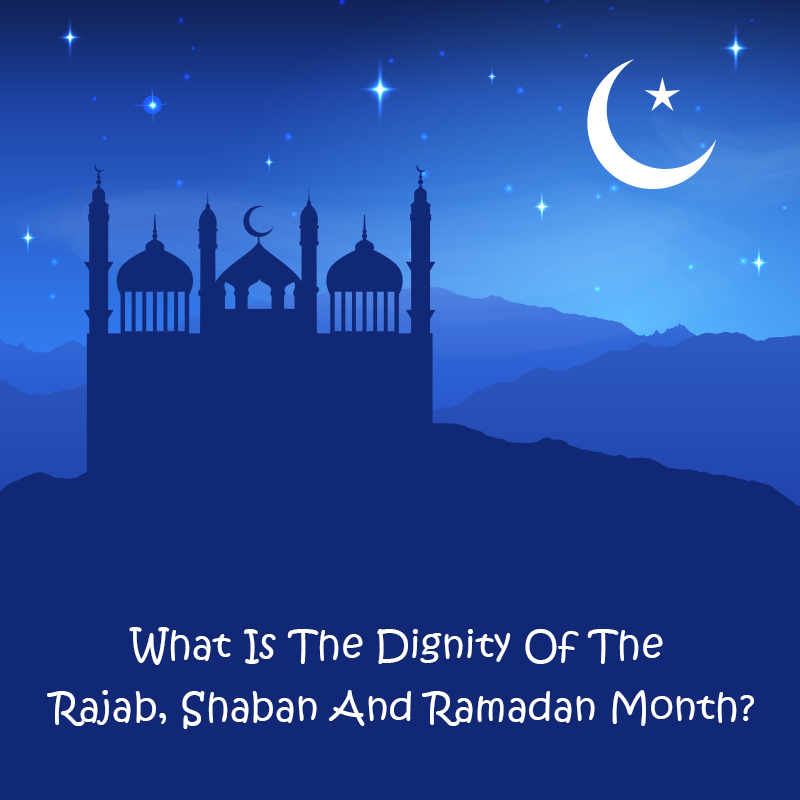 What-Is-The-Dignity-Of-The-Rajab,-Shaban-And-Ramadan-Month